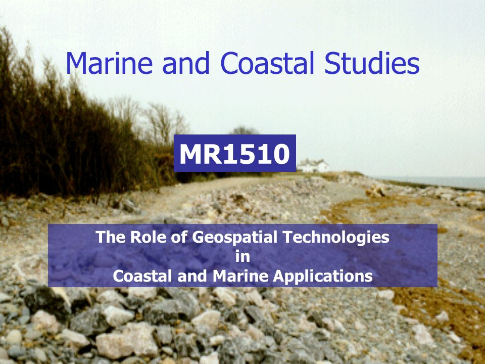 Marine and Coastal Studies MR1510 The Role of Geospatial Technologies in Coastal and Marine Applications