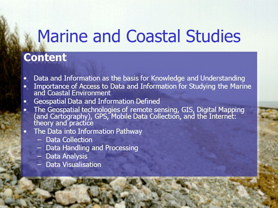 Marine and Coastal Studies Content Data and Information as the basis for Knowledge and Understanding Importance of Access to Data and Information for Studying the Marine and Coastal Environment Geospatial Data and Information Defined The Geospatial technologies of remote sensing, GIS, Digital Mapping (and Cartography), GPS, Mobile Data Collection, and the Internet: theory and practice The Data into Information Pathway –Data Collection –Data Handling and Processing –Data Analysis –Data Visualisation Content Data and Information as the basis for Knowledge and Understanding Importance of Access to Data and Information for Studying the Marine and Coastal Environment Geospatial Data and Information Defined The Geospatial technologies of remote sensing, GIS, Digital Mapping (and Cartography), GPS, Mobile Data Collection, and the Internet: theory and practice The Data into Information Pathway –Data Collection –Data Handling and Processing –Data Analysis –Data Visualisation