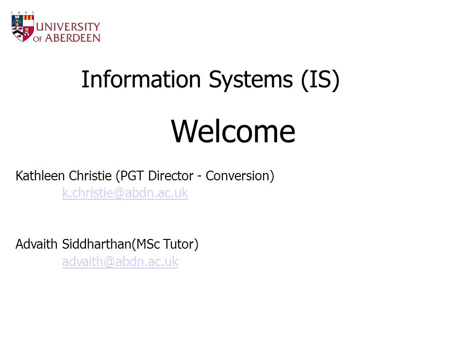 Information Systems (IS) Welcome Kathleen Christie (PGT Director - Conversion) k.christie@abdn.ac.uk Advaith Siddharthan(MSc Tutor) advaith@abdn.ac.uk