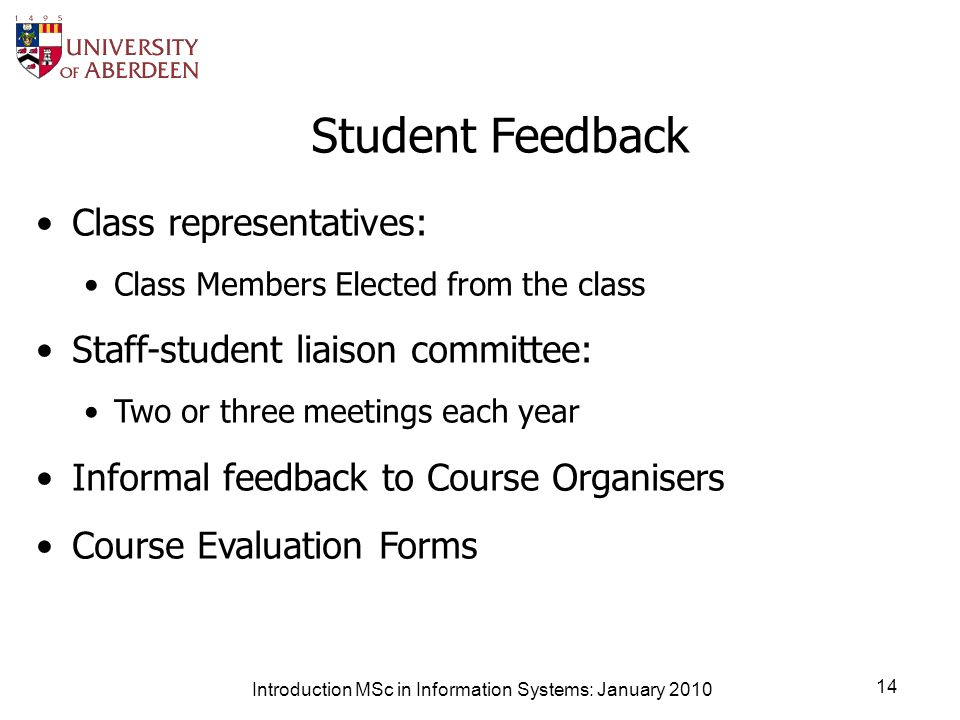 Introduction MSc in Information Systems: January 2010 14 Student Feedback Class representatives: Class Members Elected from the class Staff-student liaison committee: Two or three meetings each year Informal feedback to Course Organisers Course Evaluation Forms