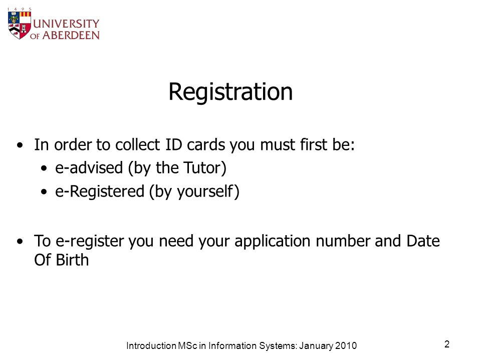 Introduction MSc in Information Systems: January 2010 2 Registration In order to collect ID cards you must first be: e-advised (by the Tutor) e-Registered (by yourself) To e-register you need your application number and Date Of Birth