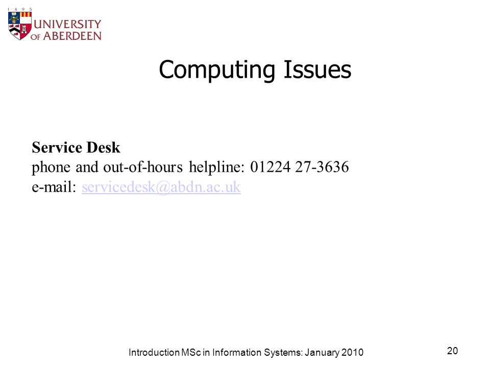 Computing Issues Introduction MSc in Information Systems: January 2010 20 Service Desk phone and out-of-hours helpline: 01224 27-3636 e-mail: servicedesk@abdn.ac.uk servicedesk@abdn.ac.uk