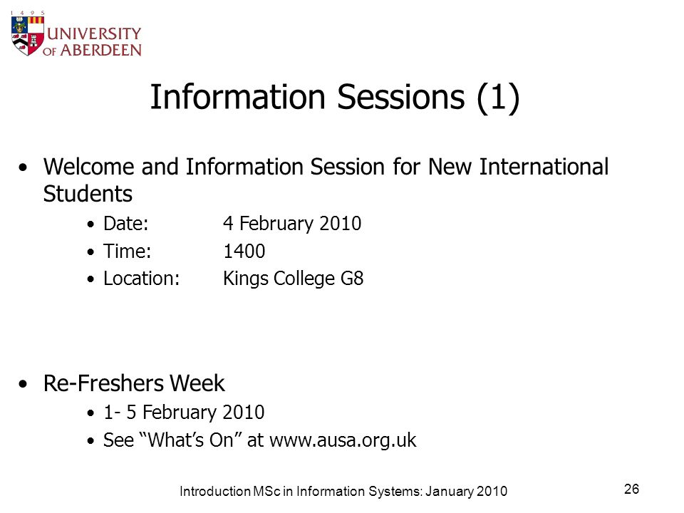 Information Sessions (1) Welcome and Information Session for New International Students Date: 4 February 2010 Time: 1400 Location: Kings College G8 Re-Freshers Week 1- 5 February 2010 See Whats On at www.ausa.org.uk Introduction MSc in Information Systems: January 2010 26