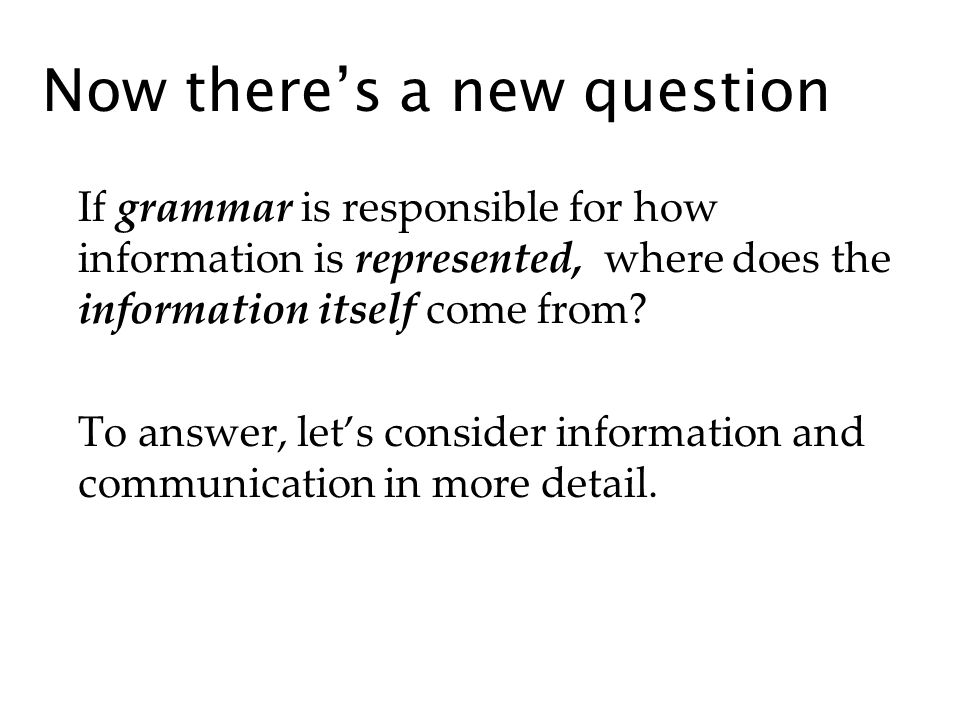 Now theres a new question If grammar is responsible for how information is represented, where does the information itself come from.