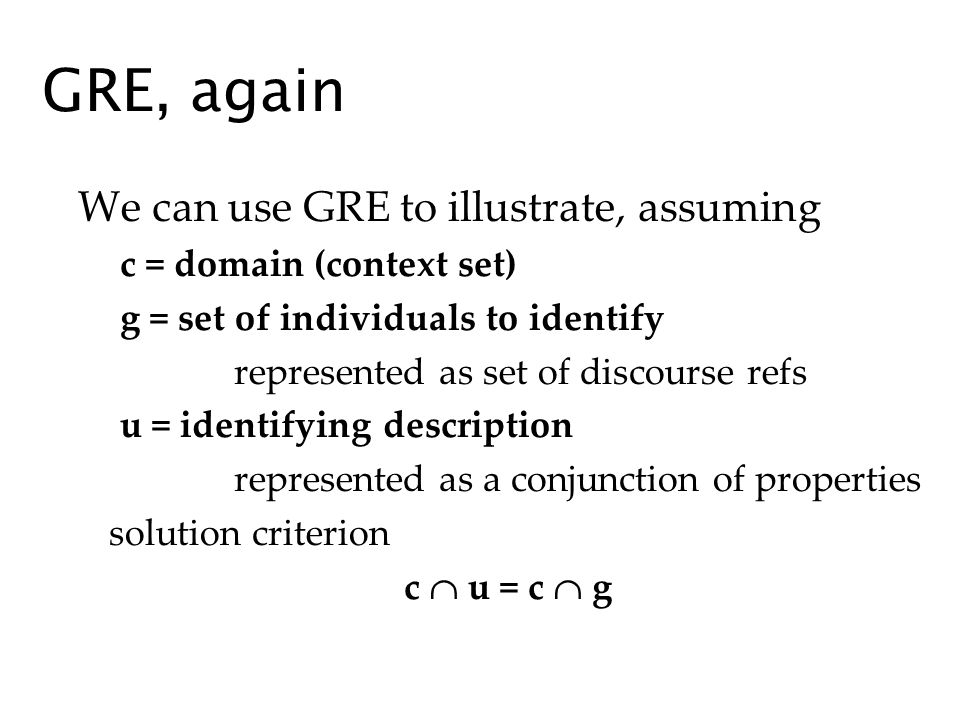 GRE, again We can use GRE to illustrate, assuming c = domain (context set) g = set of individuals to identify represented as set of discourse refs u = identifying description represented as a conjunction of properties solution criterion c u = c g
