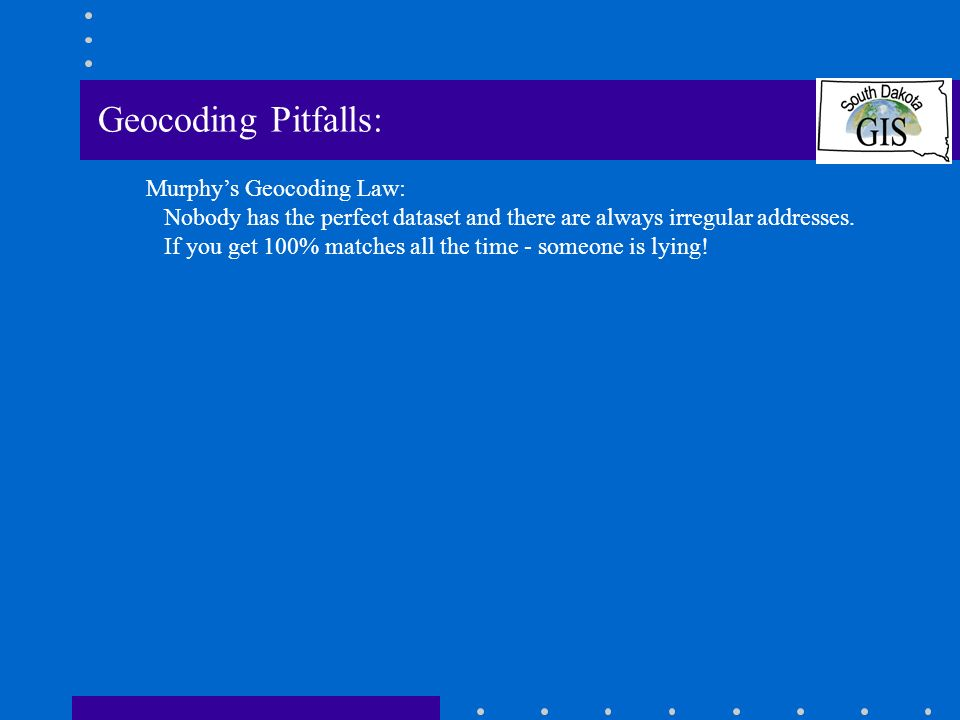 Geocoding Pitfalls: Murphys Geocoding Law: Nobody has the perfect dataset and there are always irregular addresses.