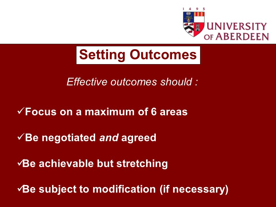 Setting Outcomes Focus on a maximum of 6 areas Be negotiated and agreed Be achievable but stretching Be subject to modification (if necessary) Effective outcomes should :