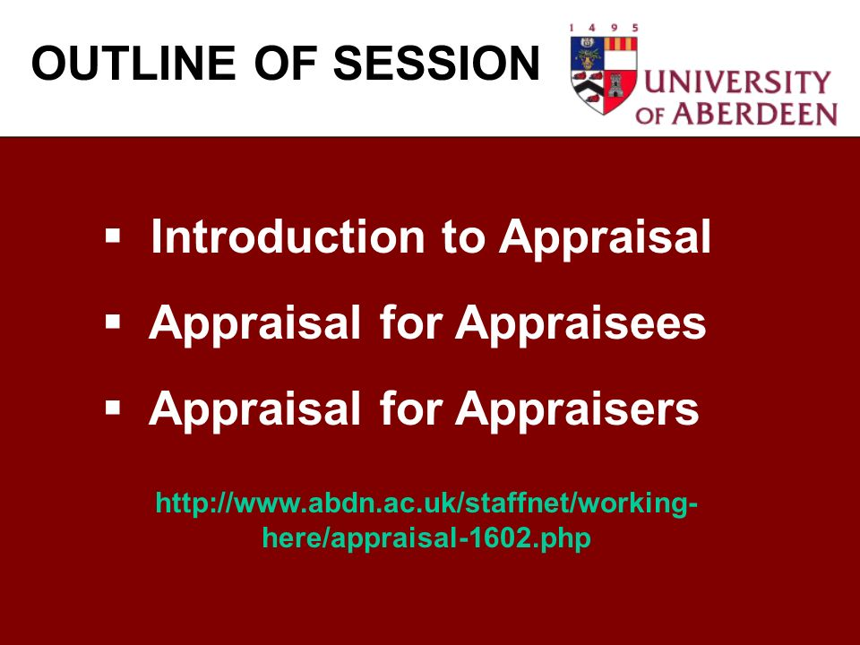 Introduction to Appraisal Appraisal for Appraisees Appraisal for Appraisers OUTLINE OF SESSION http://www.abdn.ac.uk/staffnet/working- here/appraisal-1602.php