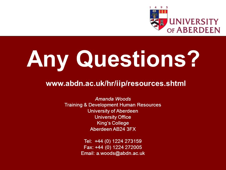 Amanda Woods Training & Development Human Resources University of Aberdeen University Office Kings College Aberdeen AB24 3FX Tel: +44 (0) 1224 273159 Fax: +44 (0) 1224 272005 Email: a.woods@abdn.ac.uk Any Questions.