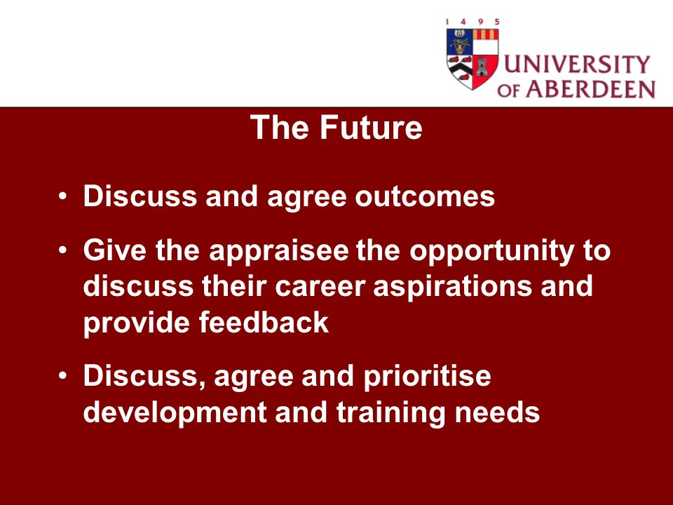 Discuss and agree outcomes Give the appraisee the opportunity to discuss their career aspirations and provide feedback Discuss, agree and prioritise development and training needs The Future