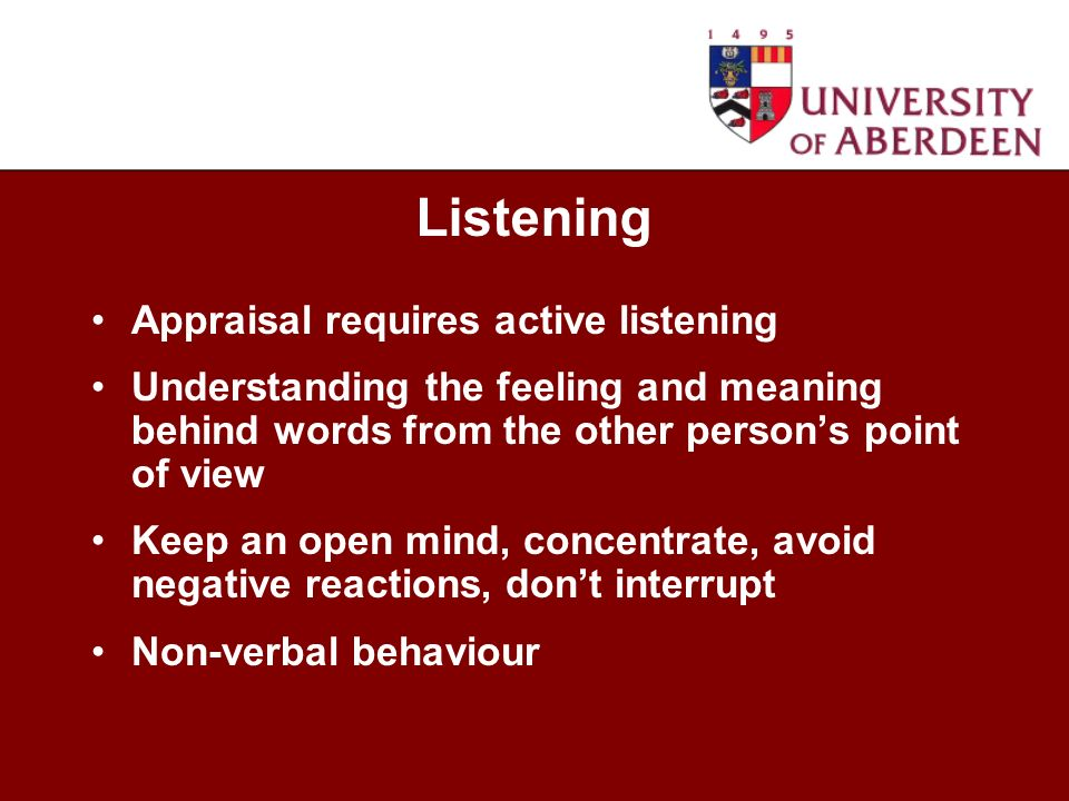 Appraisal requires active listening Understanding the feeling and meaning behind words from the other persons point of view Keep an open mind, concentrate, avoid negative reactions, dont interrupt Non-verbal behaviour Listening