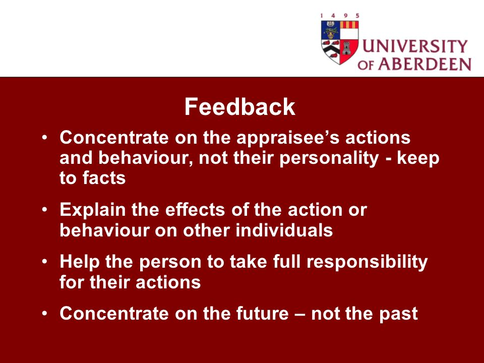 Concentrate on the appraisees actions and behaviour, not their personality - keep to facts Explain the effects of the action or behaviour on other individuals Help the person to take full responsibility for their actions Concentrate on the future – not the past Feedback