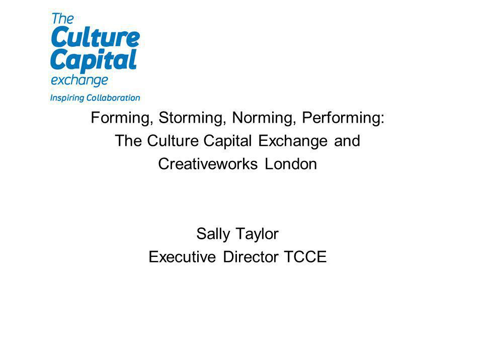 Forming, Storming, Norming, Performing: The Culture Capital Exchange and Creativeworks London Sally Taylor Executive Director TCCE