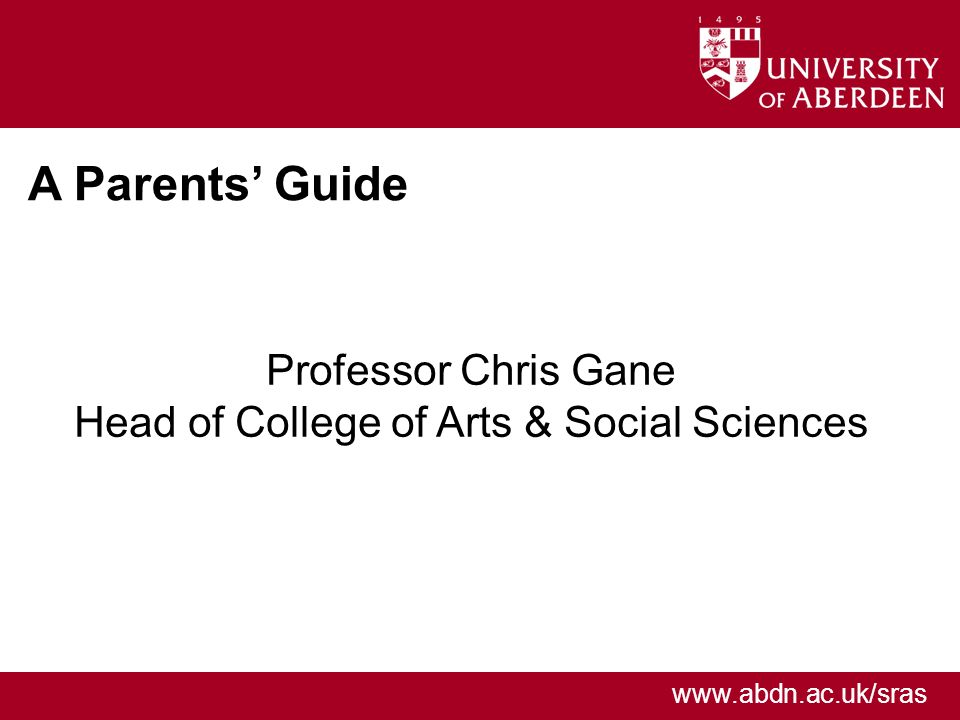 www.abdn.ac.uk/sras A Parents Guide Professor Chris Gane Head of College of Arts & Social Sciences