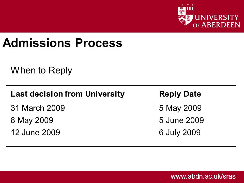 www.abdn.ac.uk/sras Admissions Process When to Reply Last decision from University 31 March 2009 8 May 2009 12 June 2009 Reply Date 5 May 2009 5 June 2009 6 July 2009