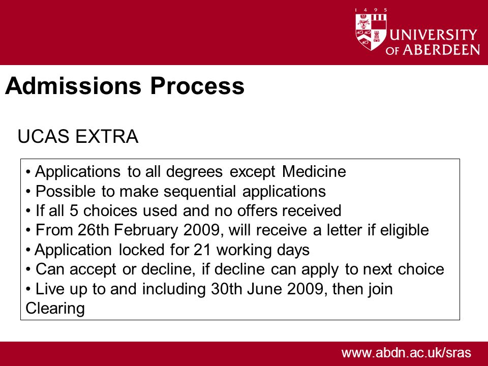 www.abdn.ac.uk/sras Admissions Process UCAS EXTRA Applications to all degrees except Medicine Possible to make sequential applications If all 5 choices used and no offers received From 26th February 2009, will receive a letter if eligible Application locked for 21 working days Can accept or decline, if decline can apply to next choice Live up to and including 30th June 2009, then join Clearing