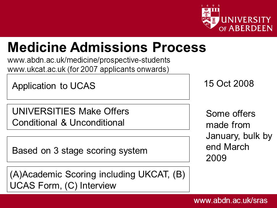 www.abdn.ac.uk/sras Medicine Admissions Process www.abdn.ac.uk/medicine/prospective-students www.ukcat.ac.uk (for 2007 applicants onwards) 15 Oct 2008 Some offers made from January, bulk by end March 2009 Application to UCAS UNIVERSITIES Make Offers Conditional & Unconditional Based on 3 stage scoring system (A)Academic Scoring including UKCAT, (B) UCAS Form, (C) Interview