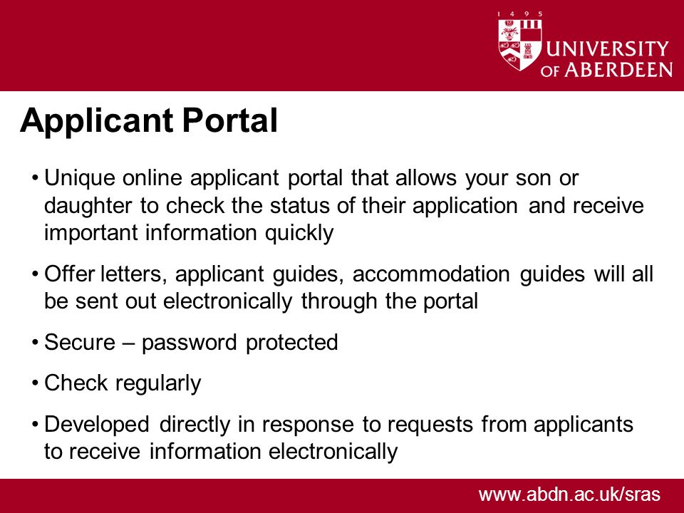 www.abdn.ac.uk/sras Applicant Portal Unique online applicant portal that allows your son or daughter to check the status of their application and receive important information quickly Offer letters, applicant guides, accommodation guides will all be sent out electronically through the portal Secure – password protected Check regularly Developed directly in response to requests from applicants to receive information electronically