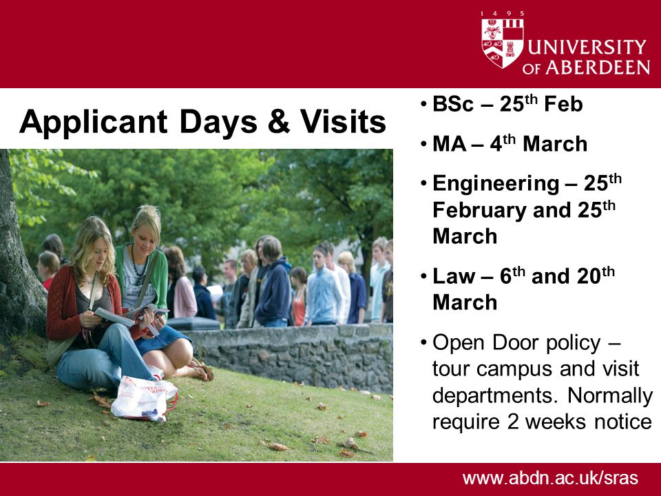 www.abdn.ac.uk/sras Applicant Days & Visits BSc – 25 th Feb MA – 4 th March Engineering – 25 th February and 25 th March Law – 6 th and 20 th March Open Door policy – tour campus and visit departments.