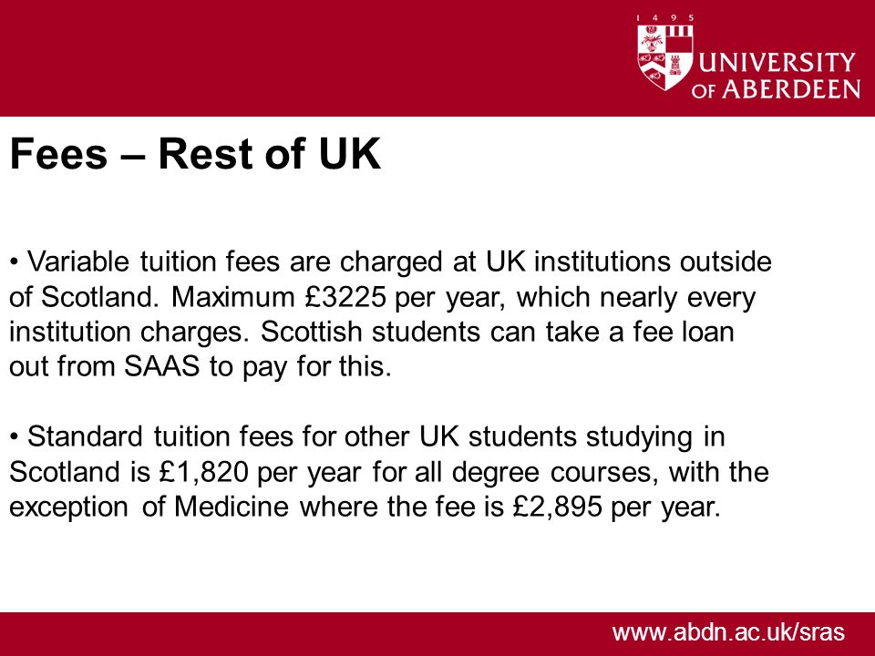 www.abdn.ac.uk/sras Fees – Rest of UK Variable tuition fees are charged at UK institutions outside of Scotland.