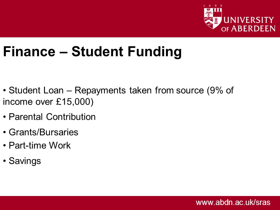 www.abdn.ac.uk/sras Finance – Student Funding Student Loan – Repayments taken from source (9% of income over £15,000) Parental Contribution Grants/Bursaries Part-time Work Savings