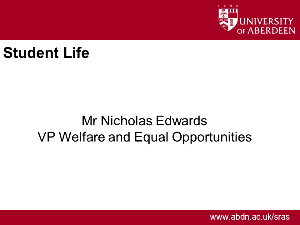 www.abdn.ac.uk/sras Student Life Mr Nicholas Edwards VP Welfare and Equal Opportunities