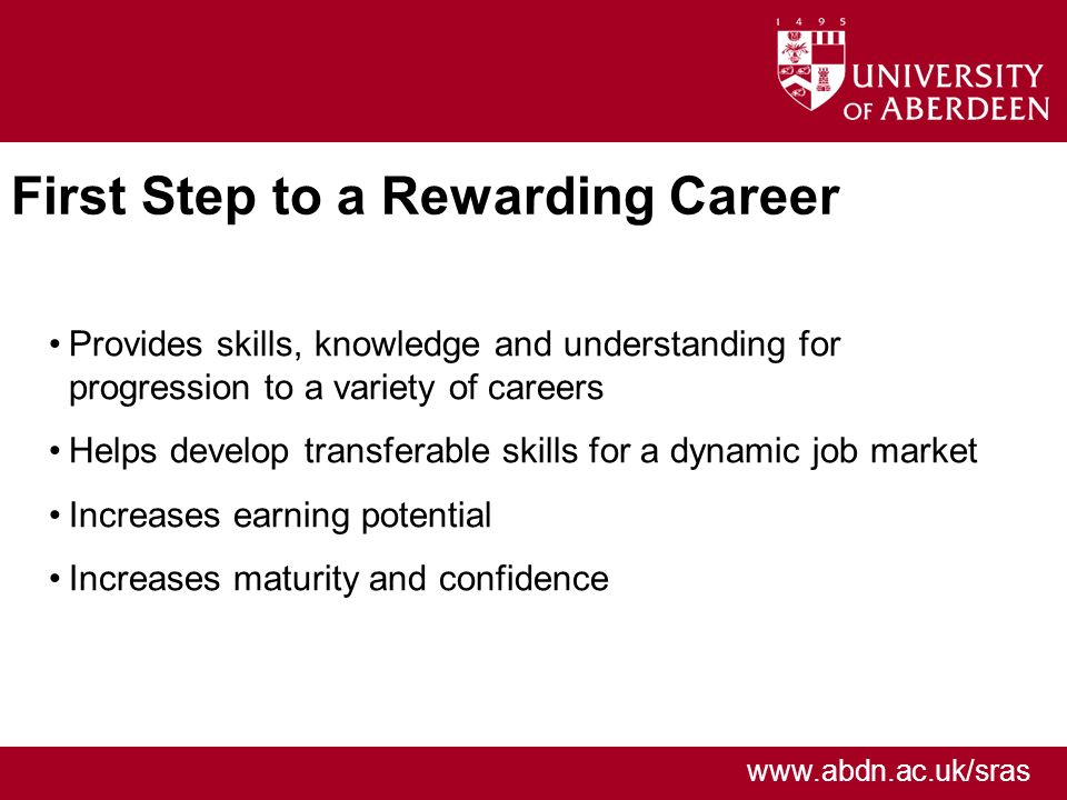 www.abdn.ac.uk/sras First Step to a Rewarding Career Provides skills, knowledge and understanding for progression to a variety of careers Helps develop transferable skills for a dynamic job market Increases earning potential Increases maturity and confidence