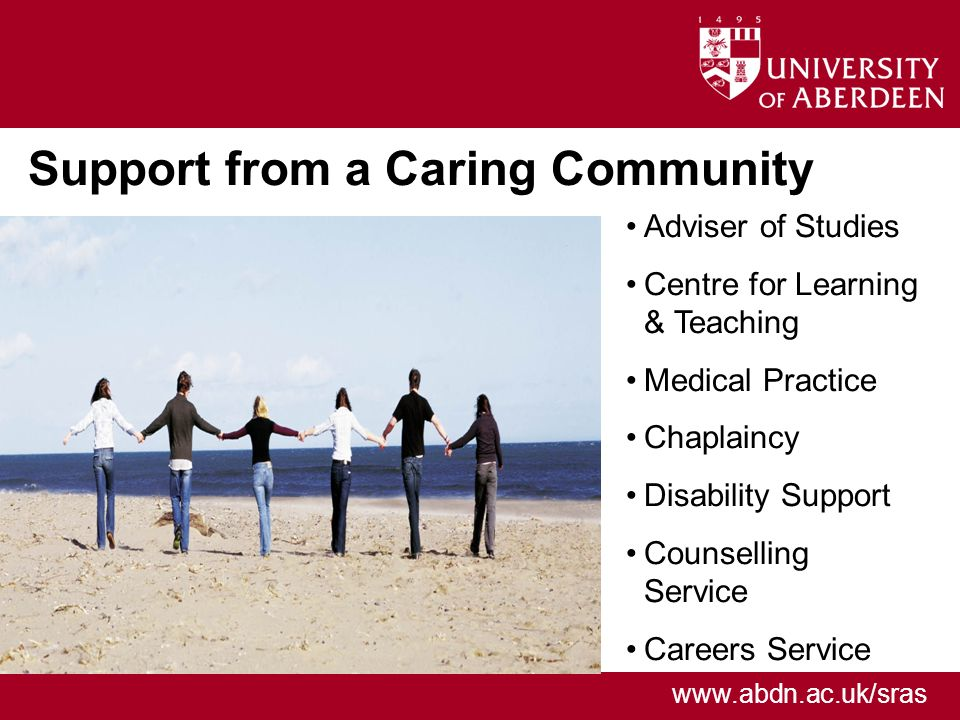 www.abdn.ac.uk/sras Support from a Caring Community Adviser of Studies Centre for Learning & Teaching Medical Practice Chaplaincy Disability Support Counselling Service Careers Service
