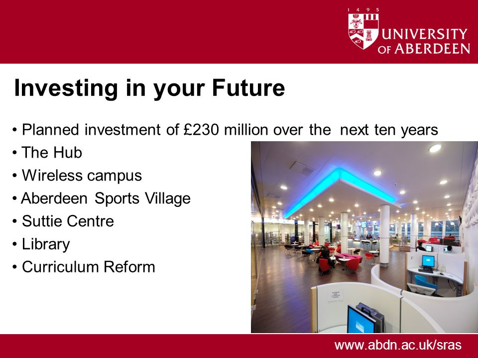 www.abdn.ac.uk/sras Investing in your Future Planned investment of £230 million over the next ten years The Hub Wireless campus Aberdeen Sports Village Suttie Centre Library Curriculum Reform