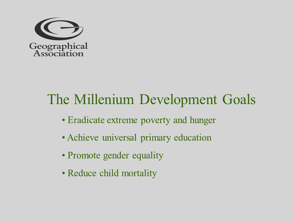 The Millenium Development Goals Eradicate extreme poverty and hunger Achieve universal primary education Promote gender equality Reduce child mortality