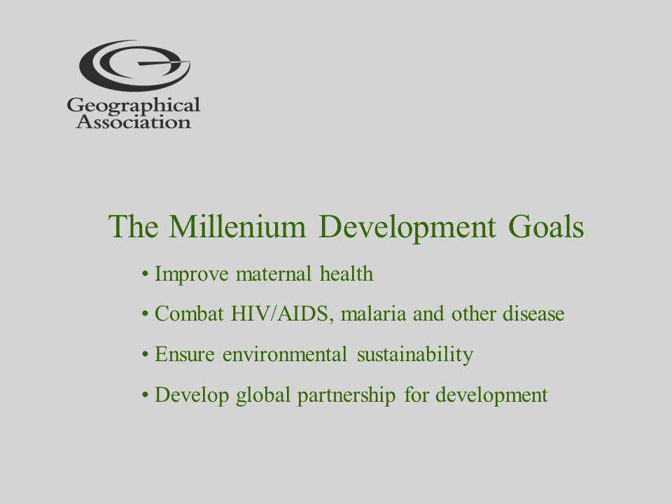 The Millenium Development Goals Improve maternal health Combat HIV/AIDS, malaria and other disease Ensure environmental sustainability Develop global partnership for development
