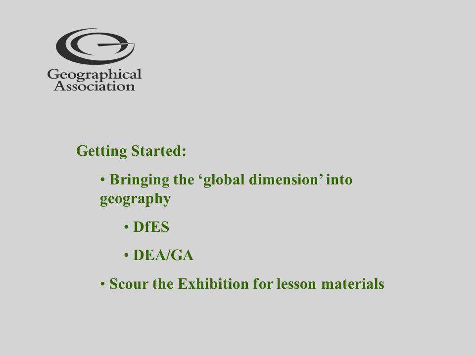Getting Started: Bringing the global dimension into geography DfES DEA/GA Scour the Exhibition for lesson materials