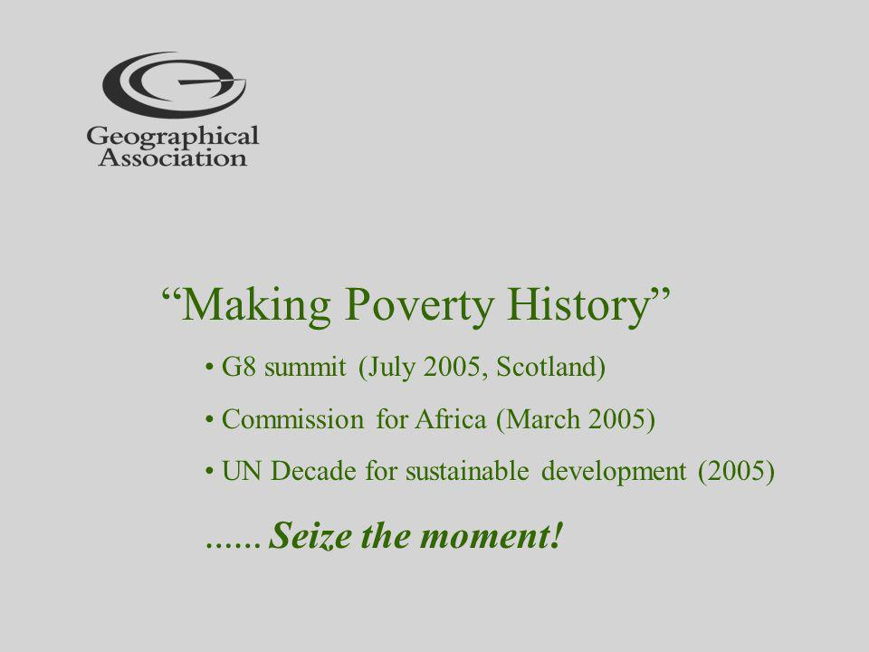 Making Poverty History G8 summit (July 2005, Scotland) Commission for Africa (March 2005) UN Decade for sustainable development (2005) …… Seize the moment!
