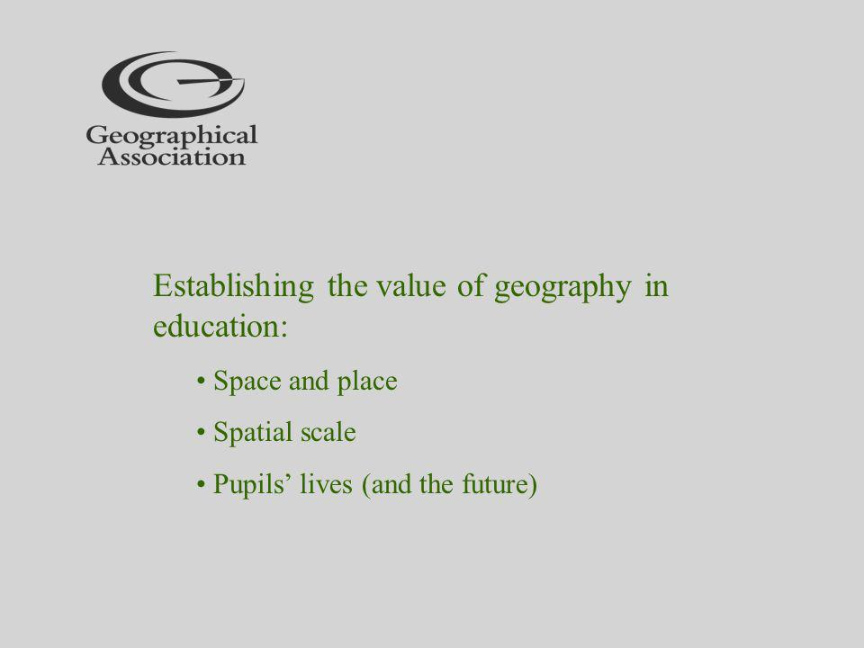 Establishing the value of geography in education: Space and place Spatial scale Pupils lives (and the future)