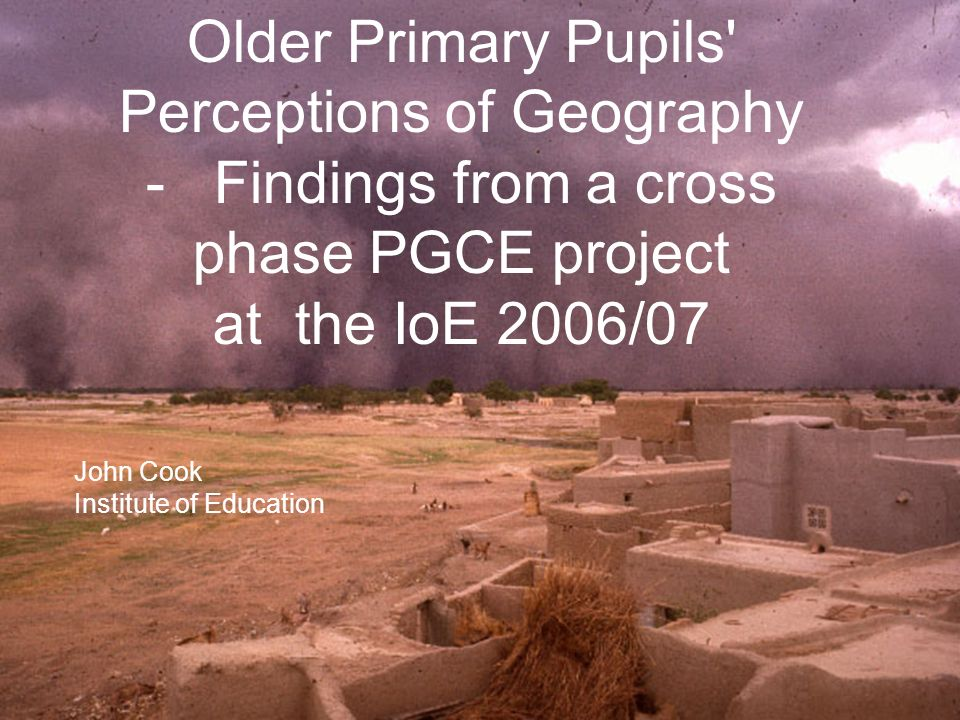 Older Primary Pupils Perceptions of Geography - Findings from a cross phase PGCE project at the IoE 2006/07 John Cook Institute of Education