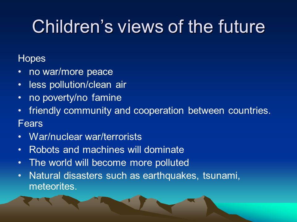 Childrens views of the future Hopes no war/more peace less pollution/clean air no poverty/no famine friendly community and cooperation between countries.