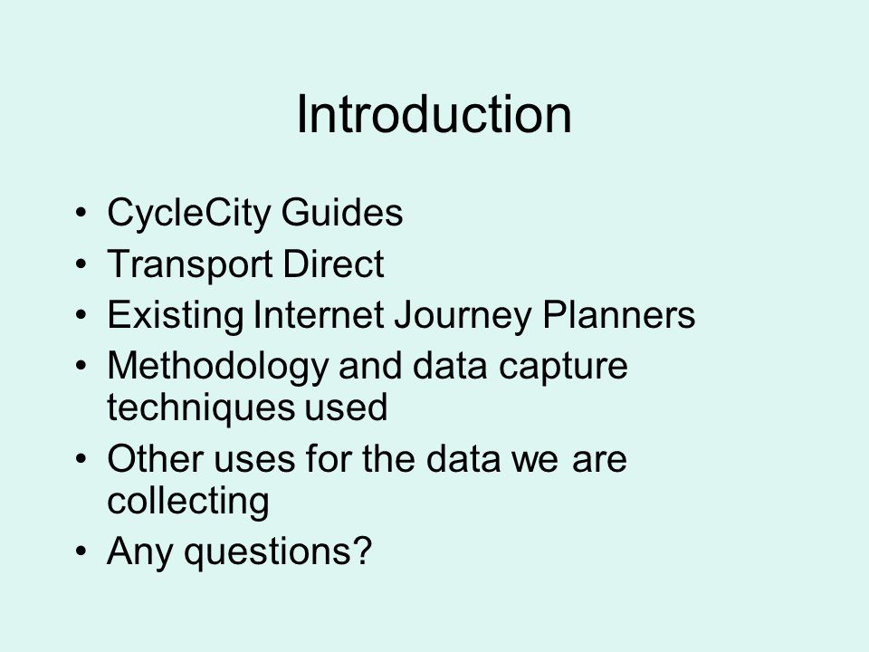 Introduction CycleCity Guides Transport Direct Existing Internet Journey Planners Methodology and data capture techniques used Other uses for the data we are collecting Any questions