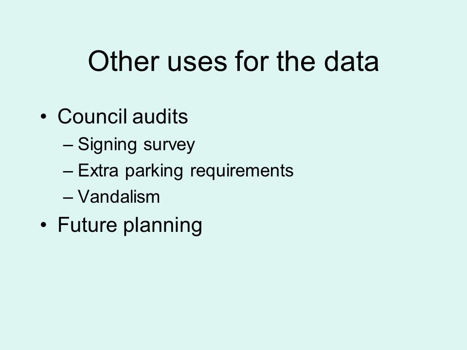 Other uses for the data Council audits –Signing survey –Extra parking requirements –Vandalism Future planning