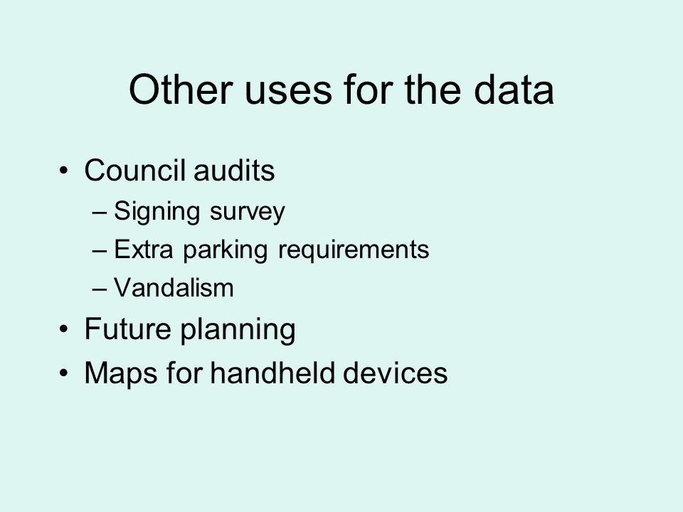 Other uses for the data Council audits –Signing survey –Extra parking requirements –Vandalism Future planning Maps for handheld devices