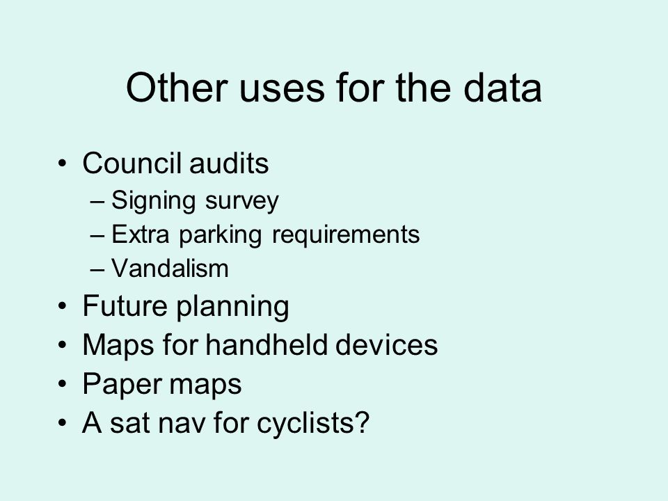 Other uses for the data Council audits –Signing survey –Extra parking requirements –Vandalism Future planning Maps for handheld devices Paper maps A sat nav for cyclists