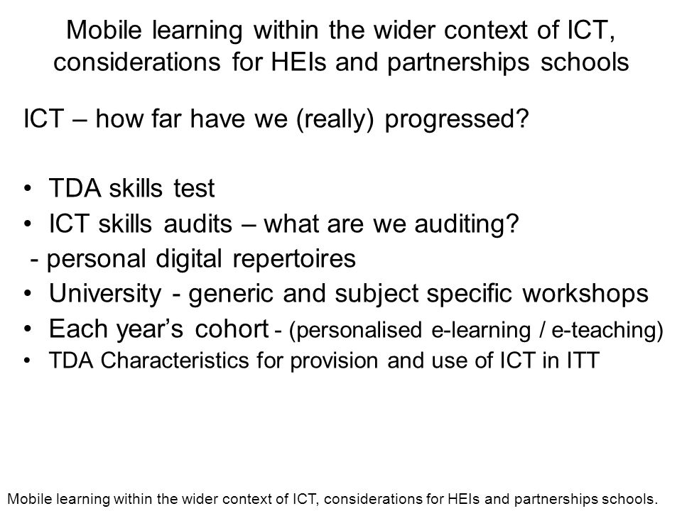 Mobile learning within the wider context of ICT, considerations for HEIs and partnerships schools ICT – how far have we (really) progressed.