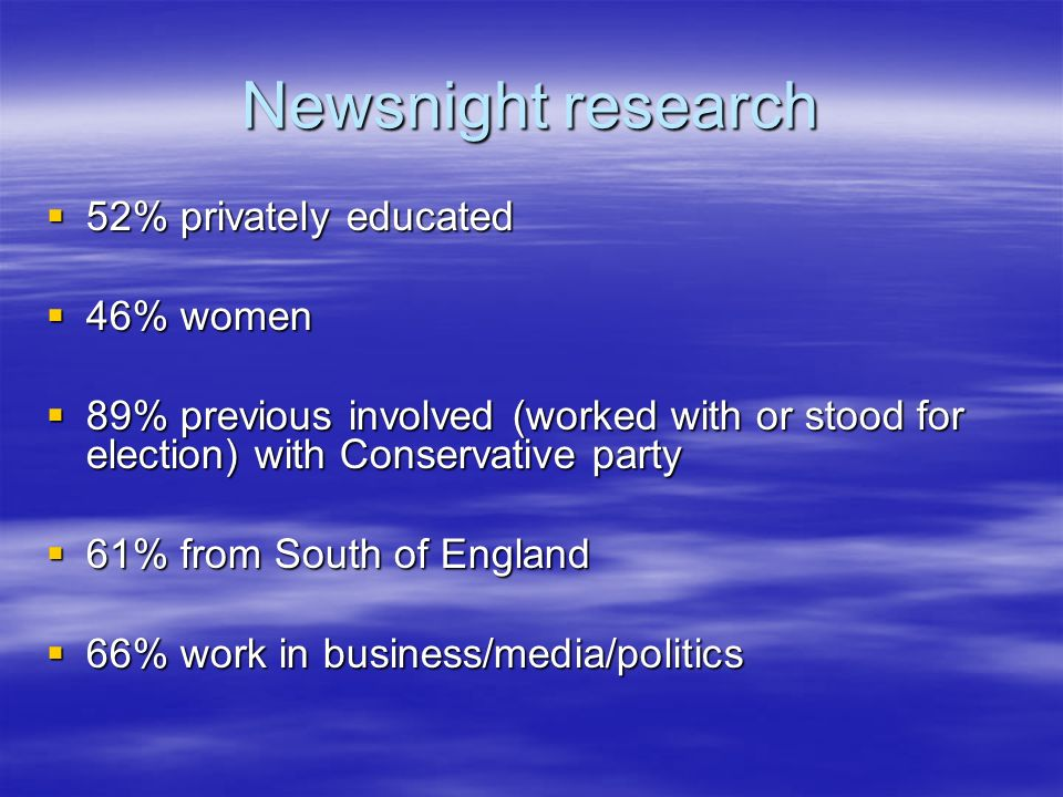 Newsnight research 52% privately educated 52% privately educated 46% women 46% women 89% previous involved (worked with or stood for election) with Conservative party 89% previous involved (worked with or stood for election) with Conservative party 61% from South of England 61% from South of England 66% work in business/media/politics 66% work in business/media/politics