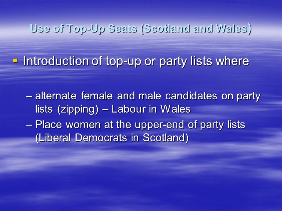 Use of Top-Up Seats (Scotland and Wales ) Introduction of top-up or party lists where Introduction of top-up or party lists where –alternate female and male candidates on party lists (zipping) – Labour in Wales –Place women at the upper-end of party lists (Liberal Democrats in Scotland)