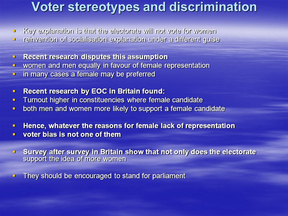 Voter stereotypes and discrimination Key explanation is that the electorate will not vote for women Key explanation is that the electorate will not vote for women reinvention of socialisation explanation under a different guise reinvention of socialisation explanation under a different guise Recent research disputes this assumption Recent research disputes this assumption women and men equally in favour of female representation women and men equally in favour of female representation in many cases a female may be preferred in many cases a female may be preferred Recent research by EOC in Britain found: Recent research by EOC in Britain found: Turnout higher in constituencies where female candidate Turnout higher in constituencies where female candidate both men and women more likely to support a female candidate both men and women more likely to support a female candidate Hence, whatever the reasons for female lack of representation Hence, whatever the reasons for female lack of representation voter bias is not one of them voter bias is not one of them Survey after survey in Britain show that not only does the electorate support the idea of more women Survey after survey in Britain show that not only does the electorate support the idea of more women They should be encouraged to stand for parliament They should be encouraged to stand for parliament