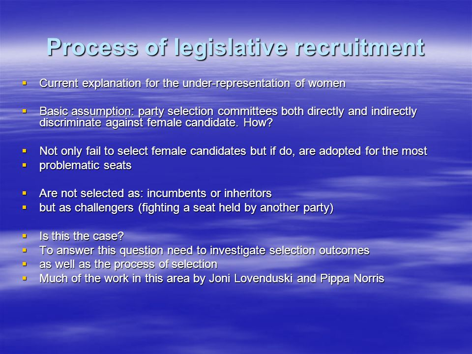 Process of legislative recruitment Current explanation for the under-representation of women Current explanation for the under-representation of women Basic assumption: party selection committees both directly and indirectly discriminate against female candidate.