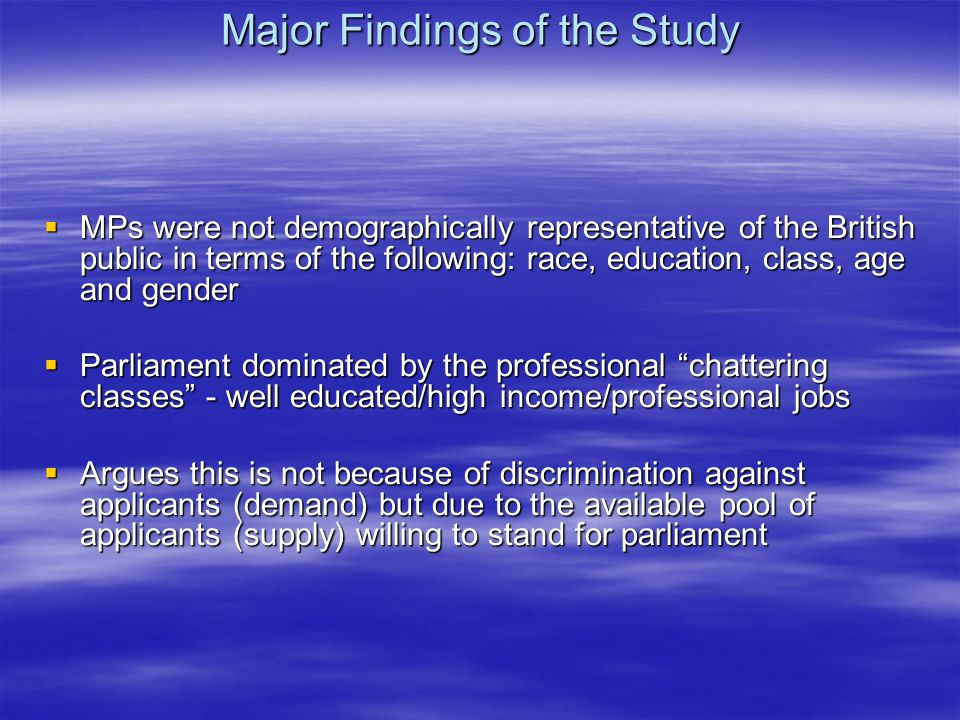 Major Findings of the Study MPs were not demographically representative of the British public in terms of the following: race, education, class, age and gender MPs were not demographically representative of the British public in terms of the following: race, education, class, age and gender Parliament dominated by the professional chattering classes - well educated/high income/professional jobs Parliament dominated by the professional chattering classes - well educated/high income/professional jobs Argues this is not because of discrimination against applicants (demand) but due to the available pool of applicants (supply) willing to stand for parliament Argues this is not because of discrimination against applicants (demand) but due to the available pool of applicants (supply) willing to stand for parliament