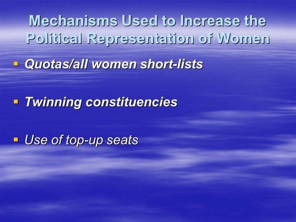 Mechanisms Used to Increase the Political Representation of Women Quotas/all women short-lists Quotas/all women short-lists Twinning constituencies Twinning constituencies Use of top-up seats Use of top-up seats