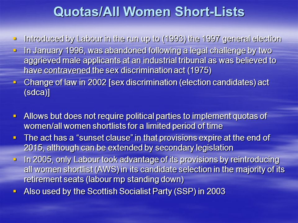 Quotas/All Women Short-Lists Introduced by Labour in the run up to (1993) the 1997 general election Introduced by Labour in the run up to (1993) the 1997 general election In January 1996, was abandoned following a legal challenge by two aggrieved male applicants at an industrial tribunal as was believed to have contravened the sex discrimination act (1975) In January 1996, was abandoned following a legal challenge by two aggrieved male applicants at an industrial tribunal as was believed to have contravened the sex discrimination act (1975) Change of law in 2002 [sex discrimination (election candidates) act (sdca)] Change of law in 2002 [sex discrimination (election candidates) act (sdca)] Allows but does not require political parties to implement quotas of women/all women shortlists for a limited period of time Allows but does not require political parties to implement quotas of women/all women shortlists for a limited period of time The act has a sunset clause in that provisions expire at the end of 2015, although can be extended by secondary legislation The act has a sunset clause in that provisions expire at the end of 2015, although can be extended by secondary legislation In 2005, only Labour took advantage of its provisions by reintroducing all women shortlist (AWS) in its candidate selection in the majority of its retirement seats (labour mp standing down) In 2005, only Labour took advantage of its provisions by reintroducing all women shortlist (AWS) in its candidate selection in the majority of its retirement seats (labour mp standing down) Also used by the Scottish Socialist Party (SSP) in 2003 Also used by the Scottish Socialist Party (SSP) in 2003