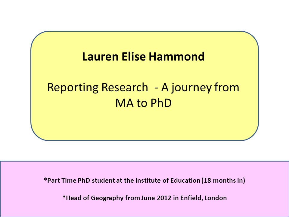 Lauren Elise Hammond Reporting Research - A journey from MA to PhD *Part Time PhD student at the Institute of Education (18 months in) *Head of Geography from June 2012 in Enfield, London