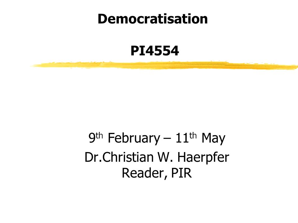 Democratisation PI4554 9 th February – 11 th May Dr.Christian W. Haerpfer Reader, PIR
